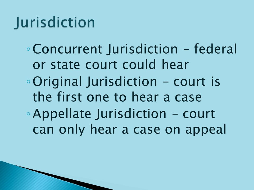  Jurisdiction – the authority of a court to hear (try and decide on) a case  4 Types of Jurisdiction: ◦ Exclusive Jurisdiction – only federal court has authority to hear, state court cannot