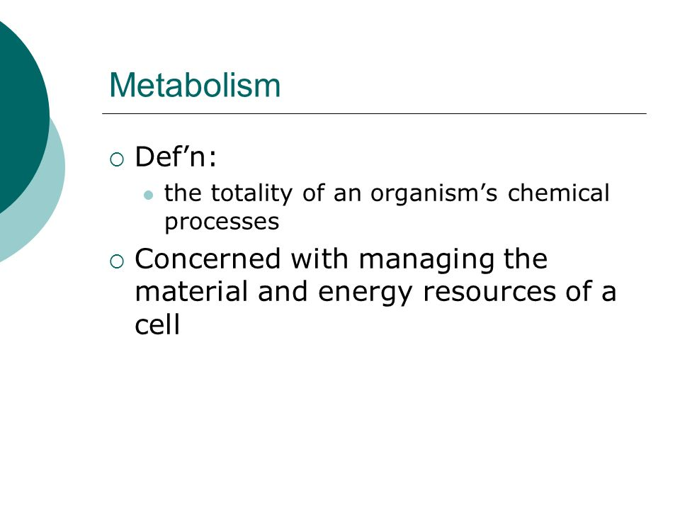 Metabolism  Def'n: the totality of an organism's chemical processes  Concerned with managing the material and energy resources of a cell