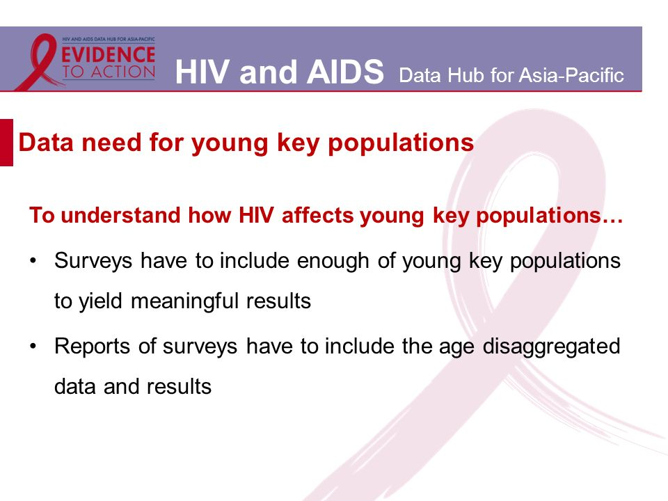 HIV and AIDS Data Hub for Asia-Pacific Data need for young key populations To understand how HIV affects young key populations… Surveys have to include enough of young key populations to yield meaningful results Reports of surveys have to include the age disaggregated data and results