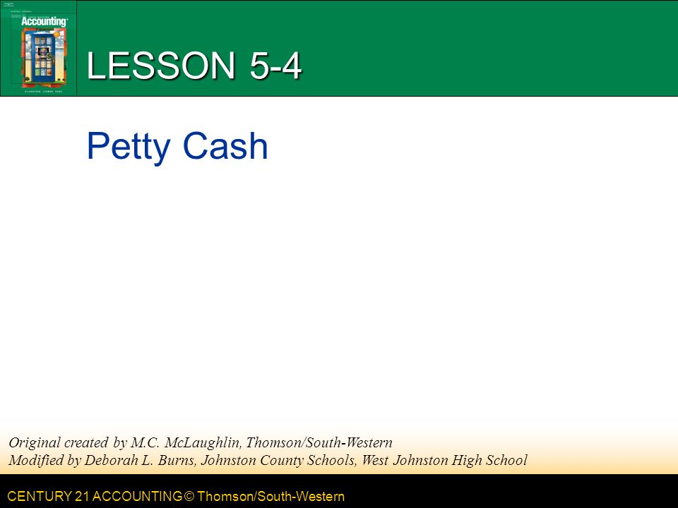 CENTURY 21 ACCOUNTING © Thomson/South-Western LESSON 5-4 Petty Cash Original created by M.C.