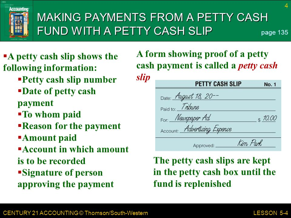 CENTURY 21 ACCOUNTING © Thomson/South-Western 4 LESSON 5-4 MAKING PAYMENTS FROM A PETTY CASH FUND WITH A PETTY CASH SLIP page 135  A petty cash slip shows the following information:  Petty cash slip number  Date of petty cash payment  To whom paid  Reason for the payment  Amount paid  Account in which amount is to be recorded  Signature of person approving the payment The petty cash slips are kept in the petty cash box until the fund is replenished A form showing proof of a petty cash payment is called a petty cash slip