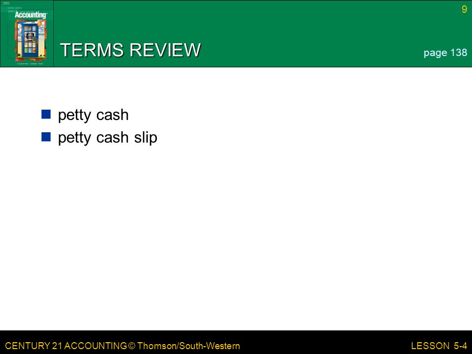 CENTURY 21 ACCOUNTING © Thomson/South-Western 9 LESSON 5-4 TERMS REVIEW petty cash petty cash slip page 138