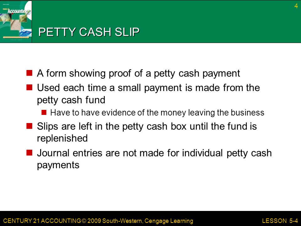 CENTURY 21 ACCOUNTING © 2009 South-Western, Cengage Learning PETTY CASH SLIP A form showing proof of a petty cash payment Used each time a small payment is made from the petty cash fund Have to have evidence of the money leaving the business Slips are left in the petty cash box until the fund is replenished Journal entries are not made for individual petty cash payments 4 LESSON 5-4