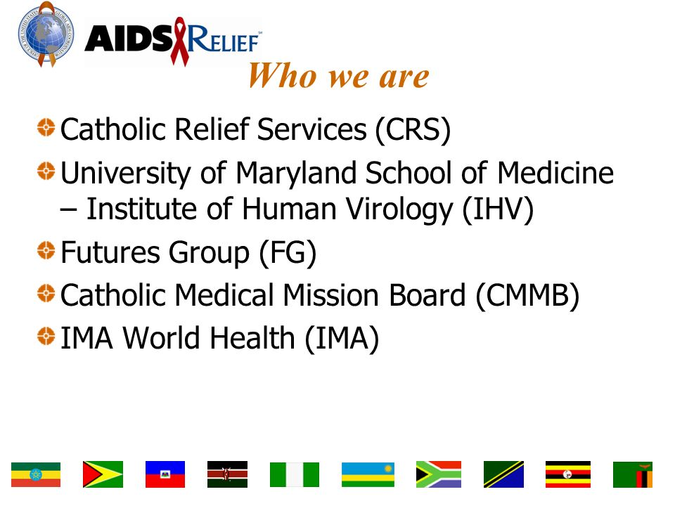 Who we are Catholic Relief Services (CRS) University of Maryland School of Medicine – Institute of Human Virology (IHV) Futures Group (FG) Catholic Medical Mission Board (CMMB) IMA World Health (IMA)
