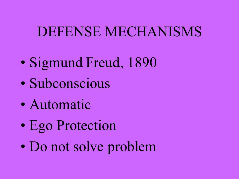 DEFENSE MECHANISMS Sigmund Freud, 1890 Subconscious Automatic Ego Protection Do not solve problem