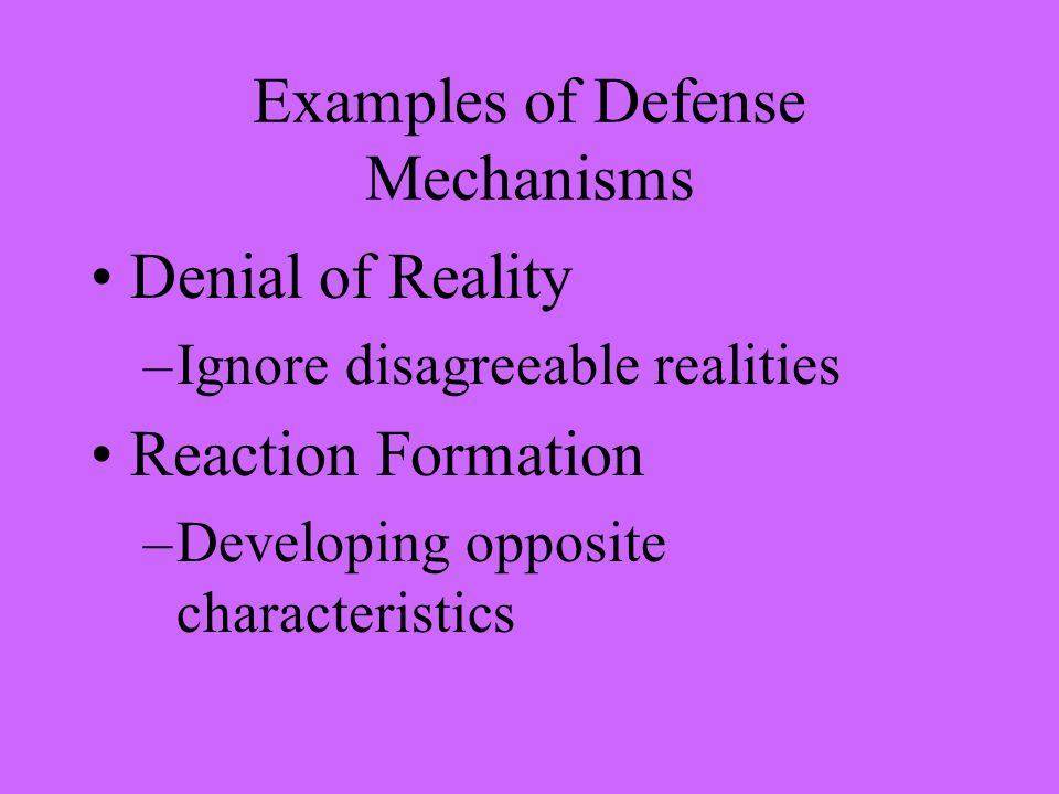 Examples of Defense Mechanisms Denial of Reality –Ignore disagreeable realities Reaction Formation –Developing opposite characteristics