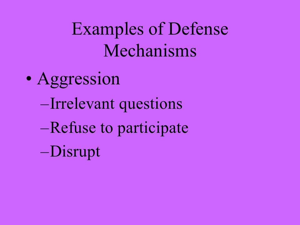 Examples of Defense Mechanisms Aggression –Irrelevant questions –Refuse to participate –Disrupt