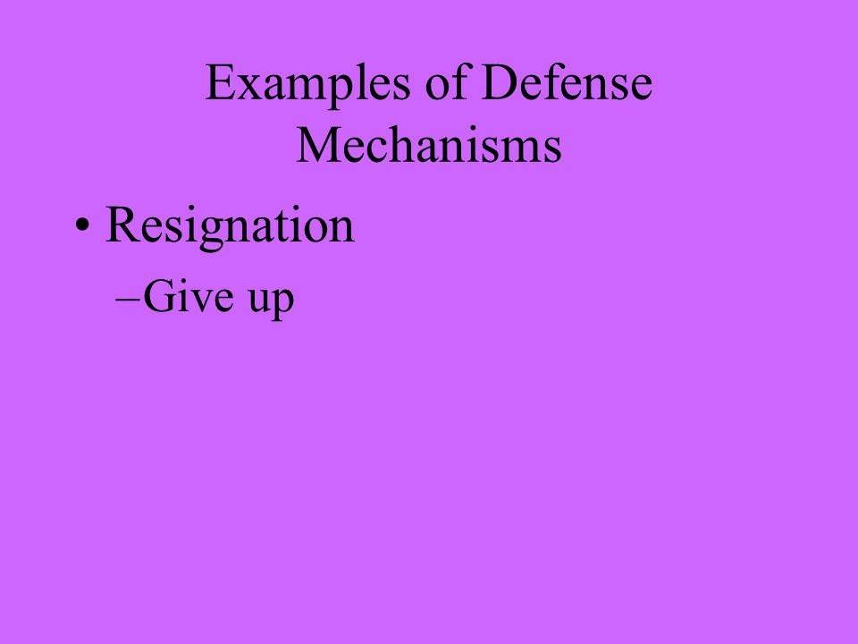 Examples of Defense Mechanisms Resignation –Give up