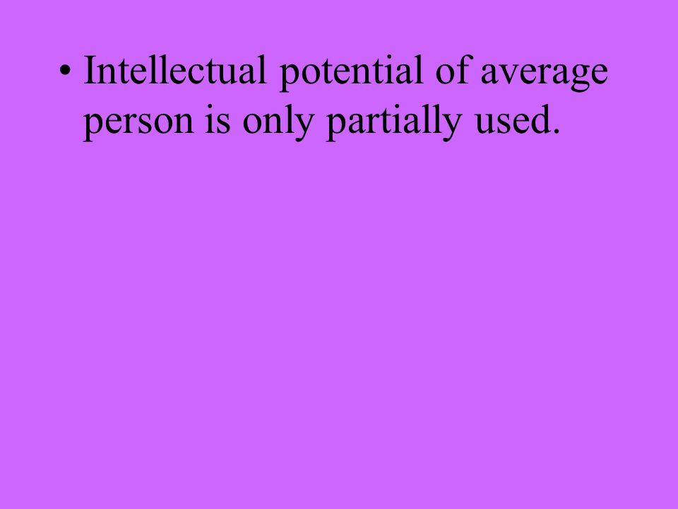 Intellectual potential of average person is only partially used.