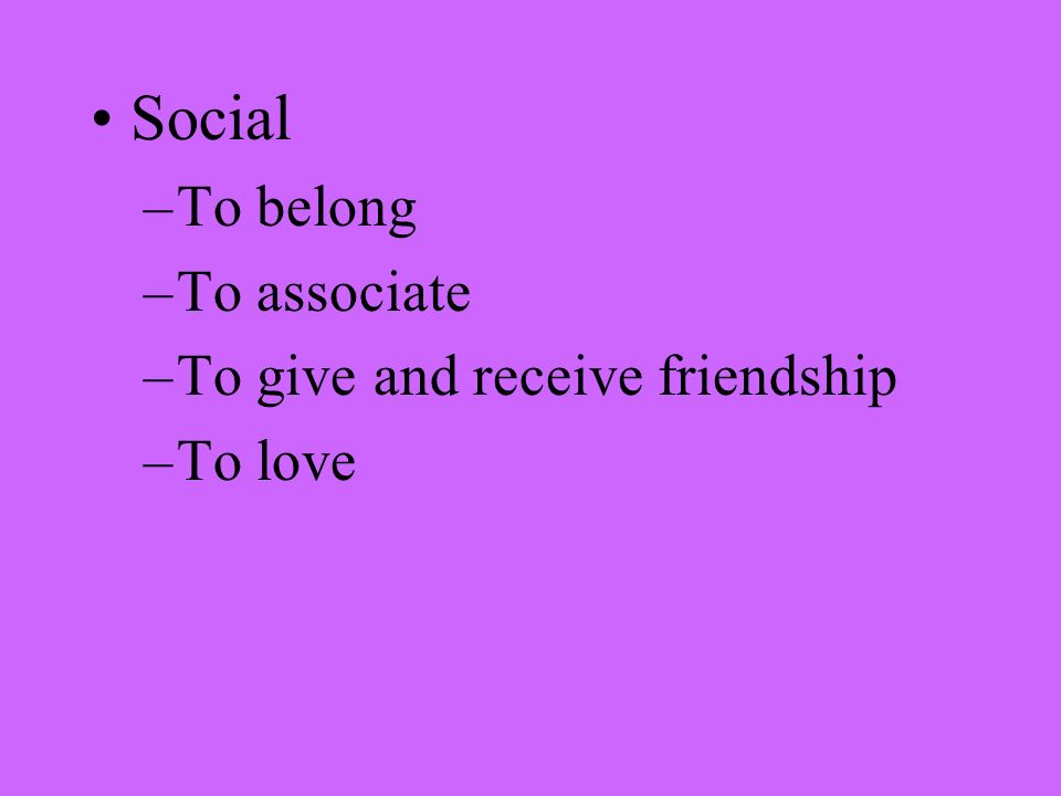 Social –To belong –To associate –To give and receive friendship –To love