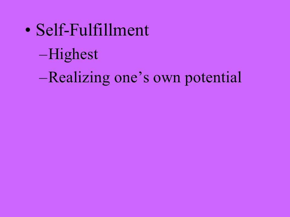 Self-Fulfillment –Highest –Realizing one's own potential