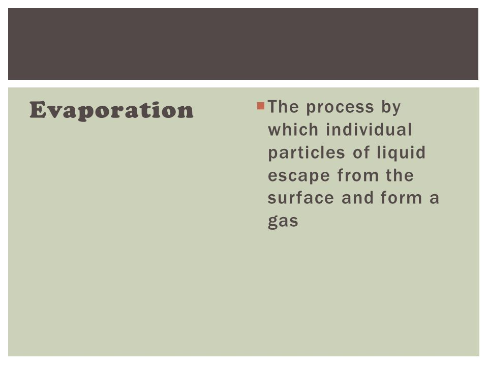 Evaporation  The process by which individual particles of liquid escape from the surface and form a gas