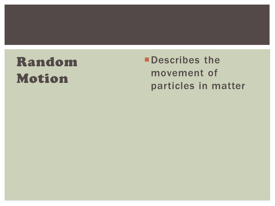 Random Motion  Describes the movement of particles in matter