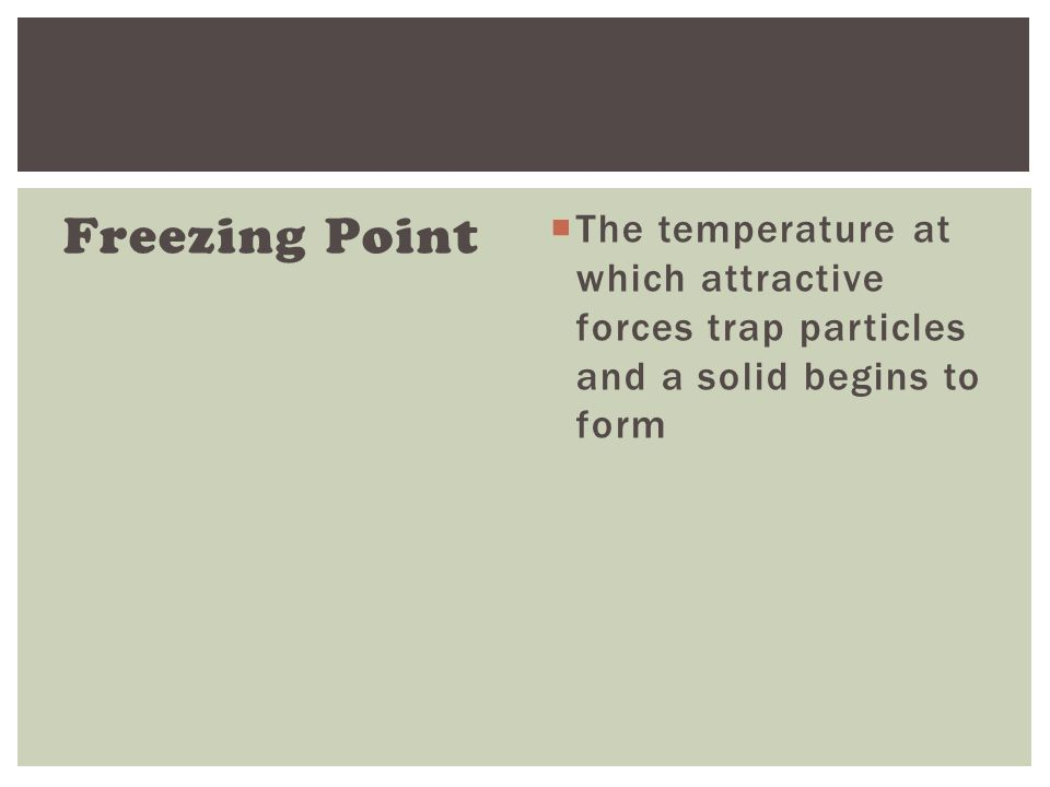 Freezing Point  The temperature at which attractive forces trap particles and a solid begins to form