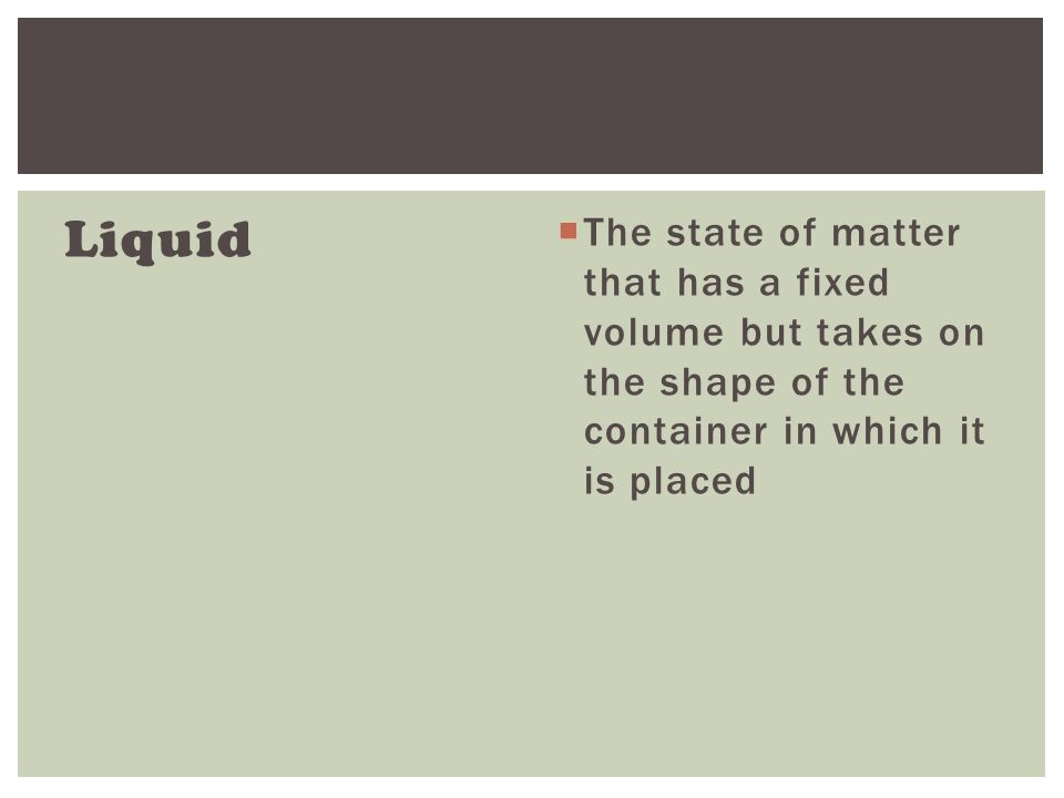 Liquid  The state of matter that has a fixed volume but takes on the shape of the container in which it is placed