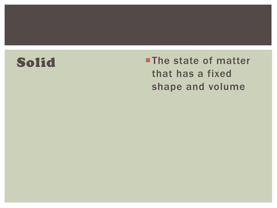 Solid  The state of matter that has a fixed shape and volume