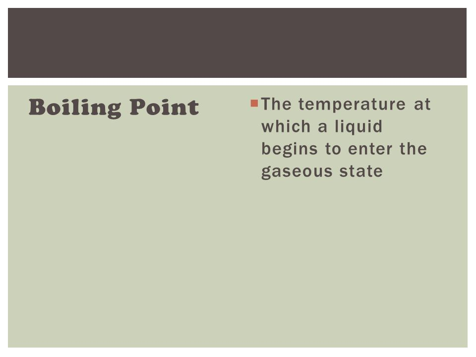 Boiling Point  The temperature at which a liquid begins to enter the gaseous state