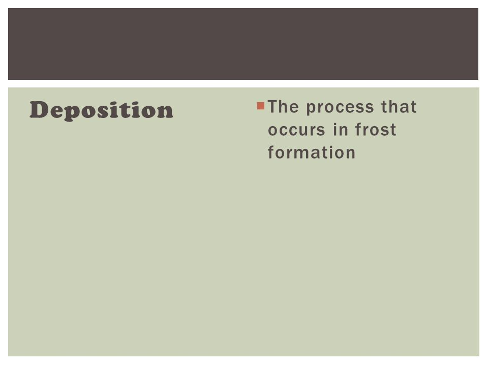 Deposition  The process that occurs in frost formation