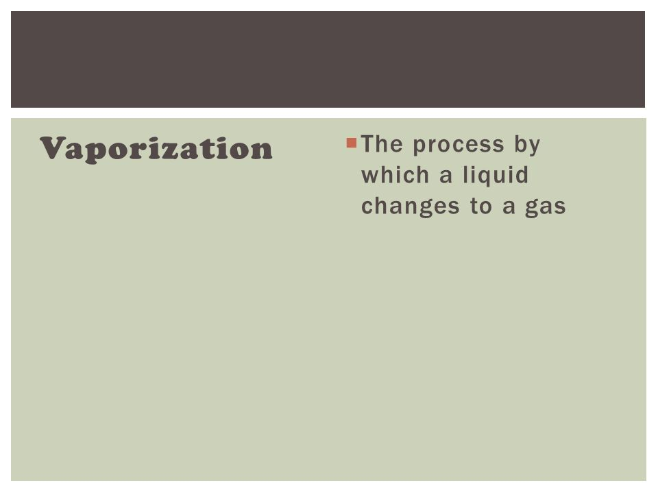 Vaporization  The process by which a liquid changes to a gas