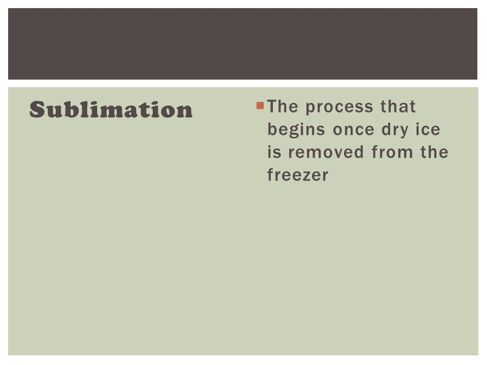 Sublimation  The process that begins once dry ice is removed from the freezer