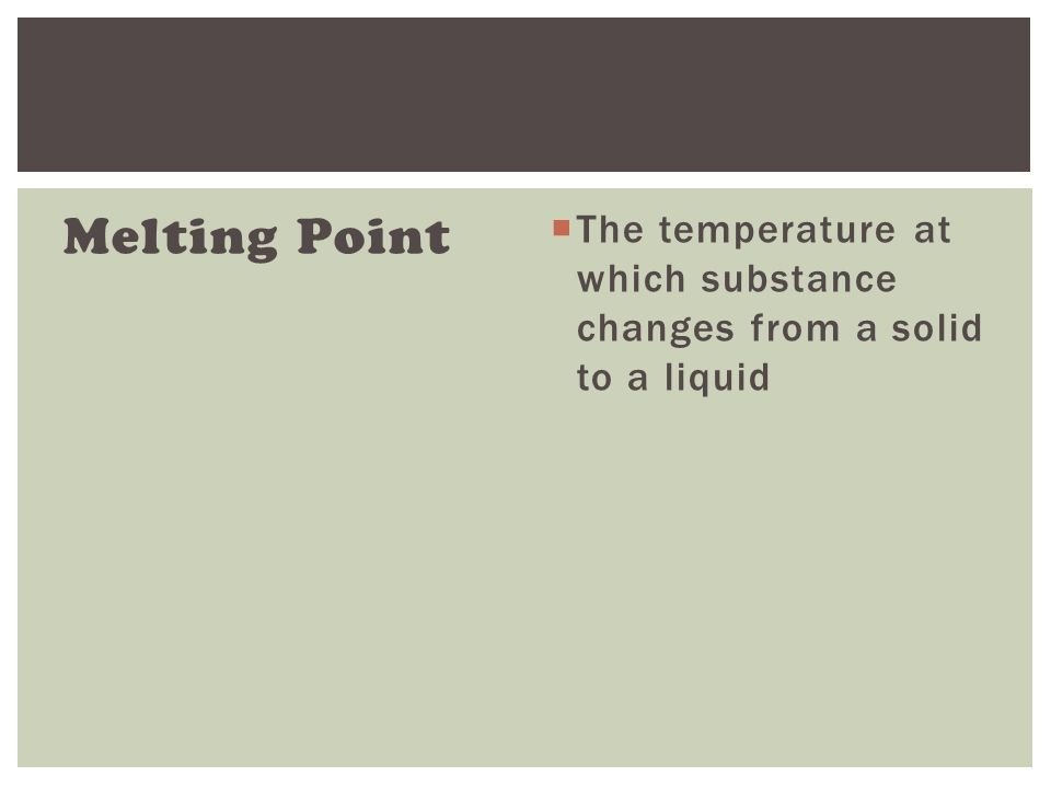 Melting Point  The temperature at which substance changes from a solid to a liquid