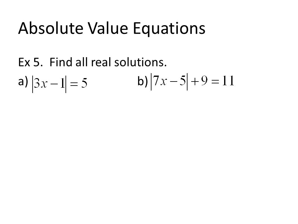 Absolute Value Equations Ex 5. Find all real solutions. a) b)