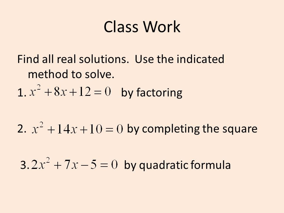 Class Work Find all real solutions. Use the indicated method to solve.