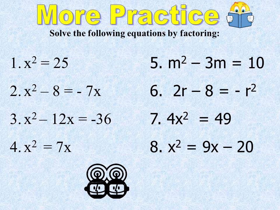 Solve the following equations by factoring: 1.x 2 = 25 2.x 2 – 8 = - 7x 3.x 2 – 12x = x 2 = 7x 5.