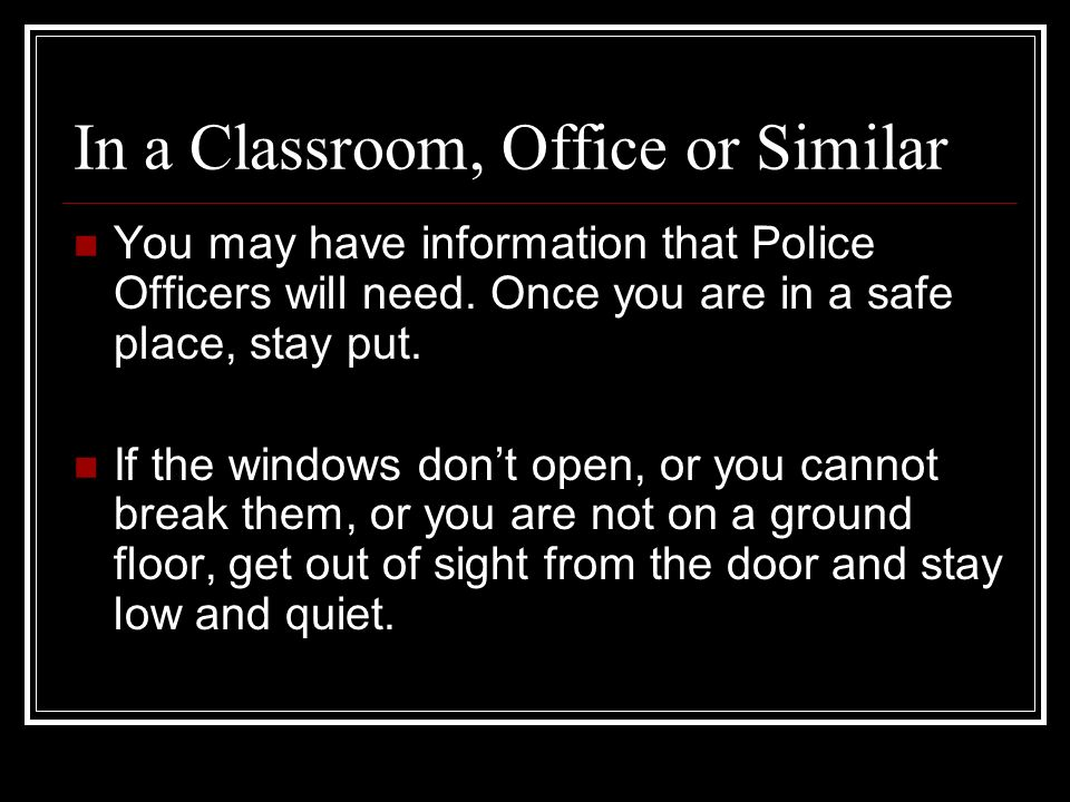In a Classroom, Office or Similar You may have information that Police Officers will need.
