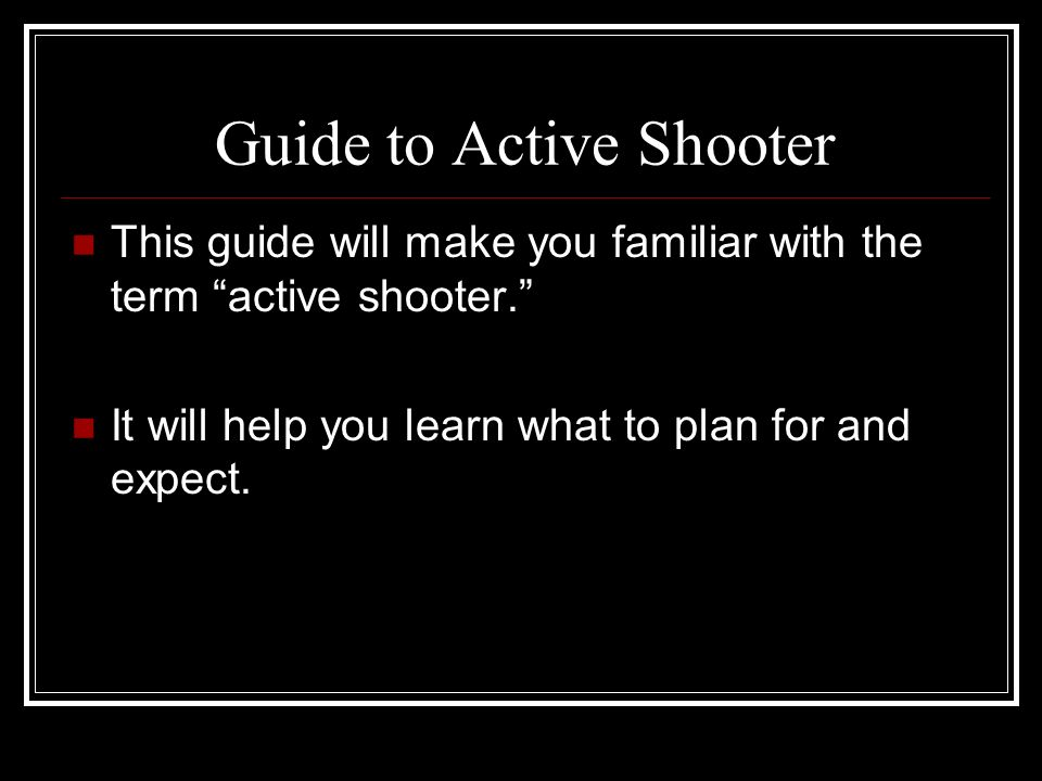 Guide to Active Shooter This guide will make you familiar with the term active shooter. It will help you learn what to plan for and expect.