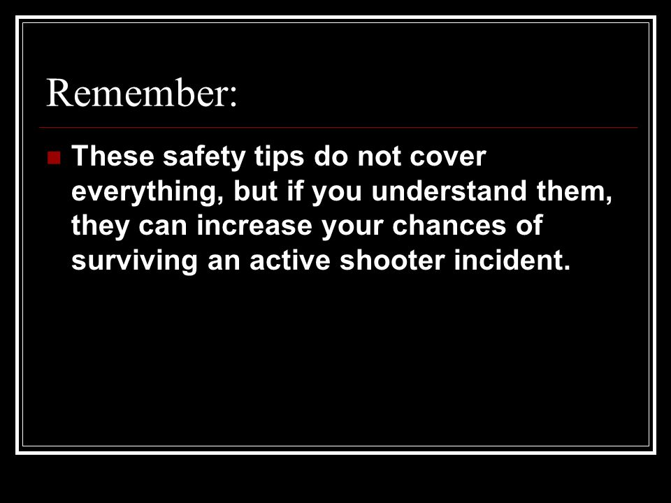 Remember: These safety tips do not cover everything, but if you understand them, they can increase your chances of surviving an active shooter incident.