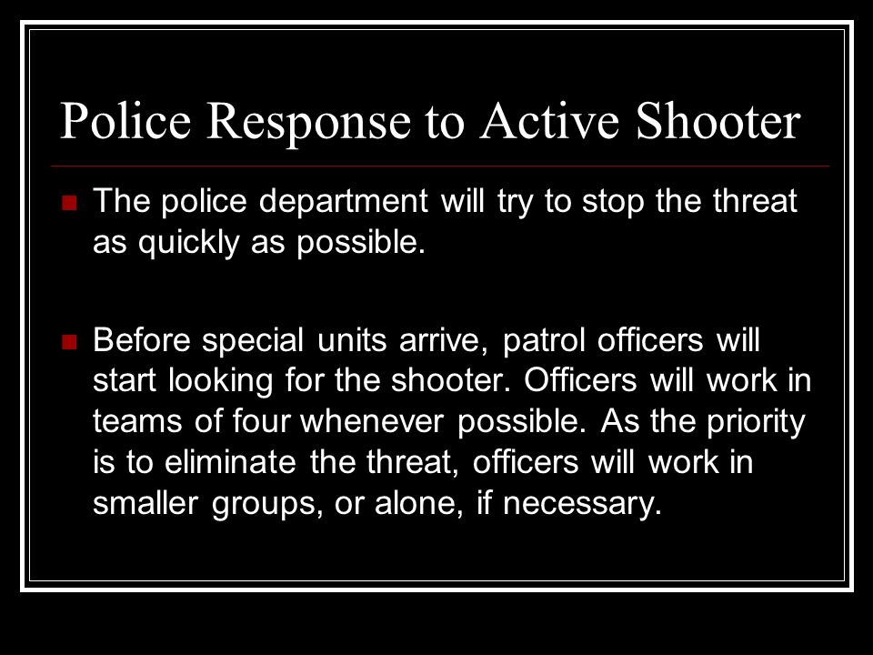Police Response to Active Shooter The police department will try to stop the threat as quickly as possible.