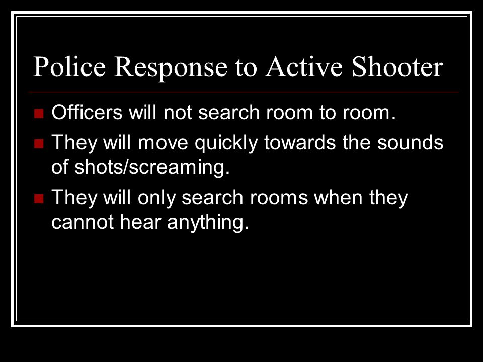 Police Response to Active Shooter Officers will not search room to room.
