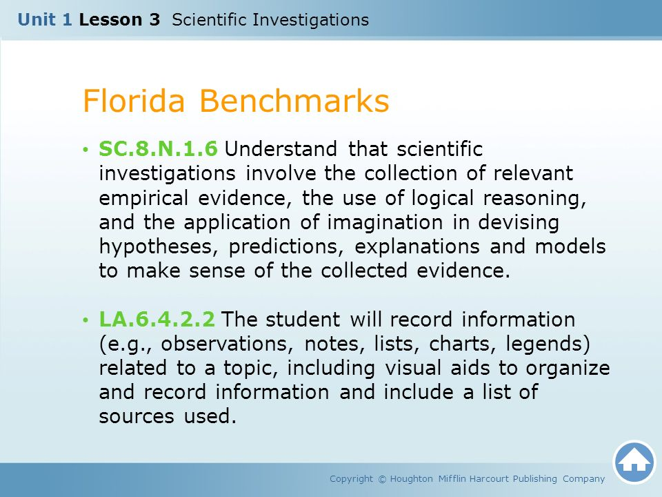 Unit 1 Lesson 3 Scientific Investigations Florida Benchmarks Copyright © Houghton Mifflin Harcourt Publishing Company SC.8.N.1.6 Understand that scientific investigations involve the collection of relevant empirical evidence, the use of logical reasoning, and the application of imagination in devising hypotheses, predictions, explanations and models to make sense of the collected evidence.