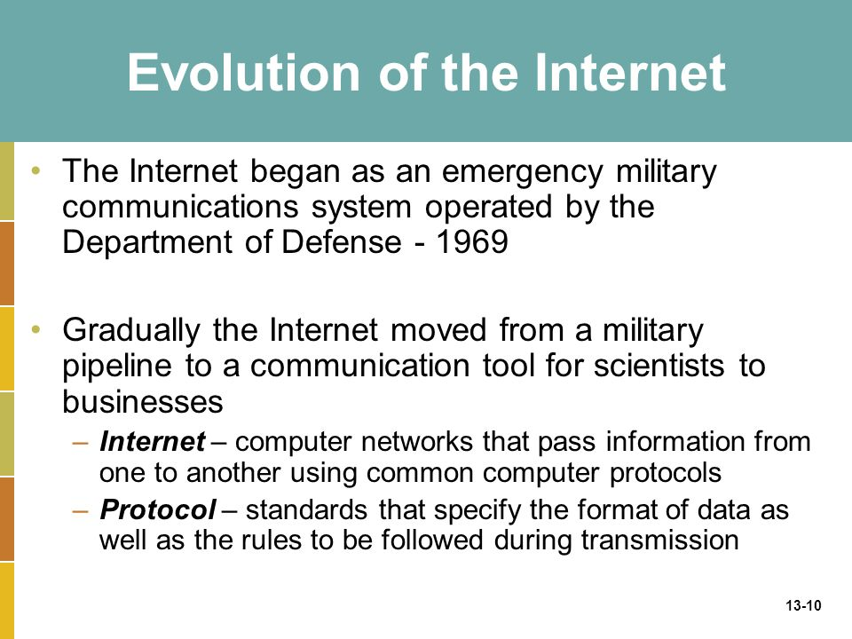 13-10 Evolution of the Internet The Internet began as an emergency military communications system operated by the Department of Defense - 1969 Gradually the Internet moved from a military pipeline to a communication tool for scientists to businesses –Internet – computer networks that pass information from one to another using common computer protocols –Protocol – standards that specify the format of data as well as the rules to be followed during transmission