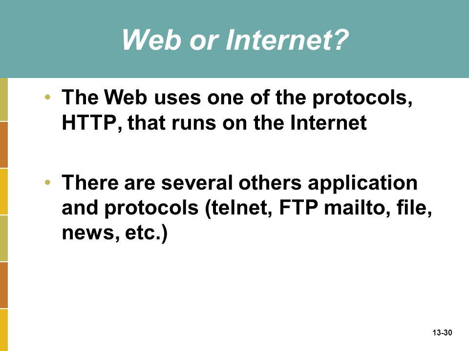 13-30 Web or Internet? The Web uses one of the protocols, HTTP, that runs on the Internet There are several others application and protocols (telnet,