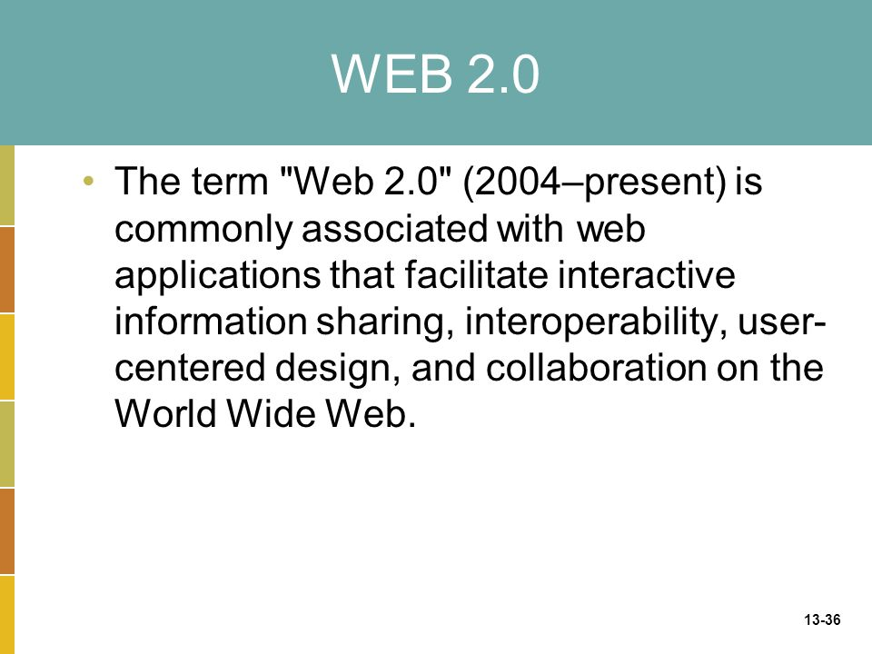 13-36 The term Web 2.0 (2004–present) is commonly associated with web applications that facilitate interactive information sharing, interoperability, user- centered design, and collaboration on the World Wide Web.