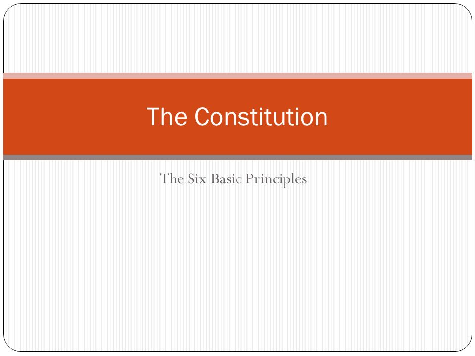 The Six Basic Principles The Constitution