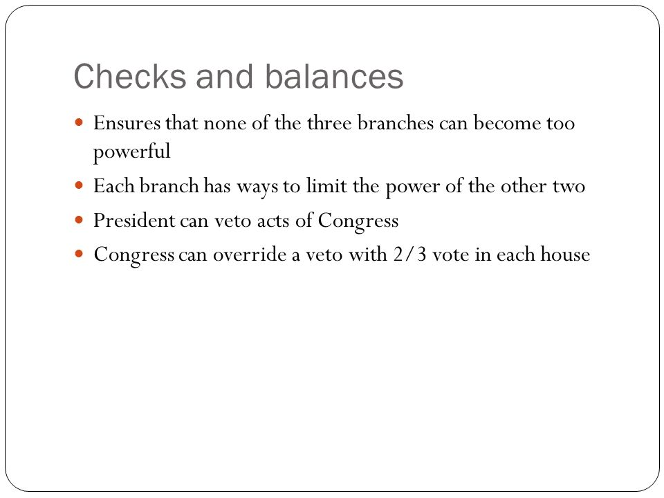 Checks and balances Ensures that none of the three branches can become too powerful Each branch has ways to limit the power of the other two President can veto acts of Congress Congress can override a veto with 2/3 vote in each house