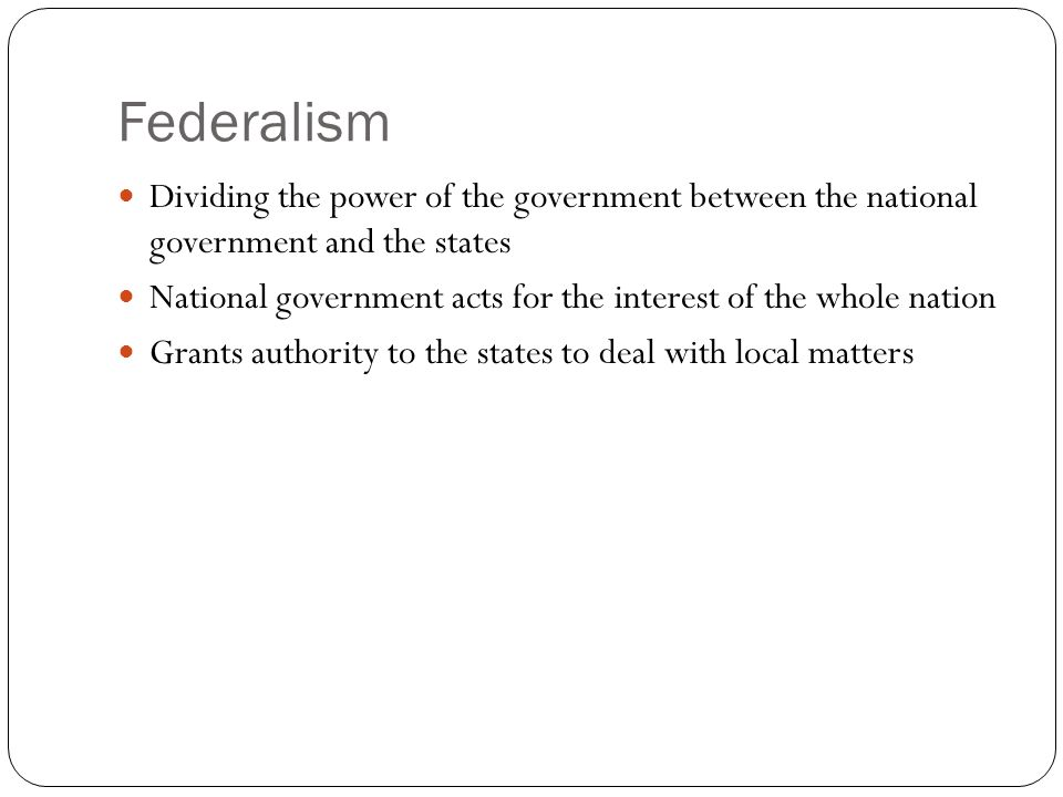 Federalism Dividing the power of the government between the national government and the states National government acts for the interest of the whole nation Grants authority to the states to deal with local matters