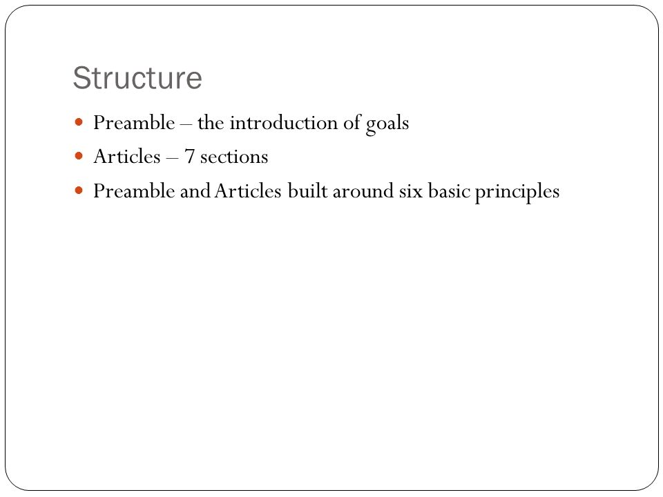 Structure Preamble – the introduction of goals Articles – 7 sections Preamble and Articles built around six basic principles