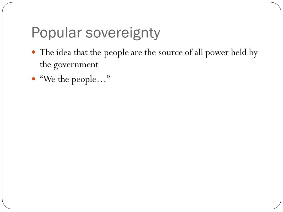 Popular sovereignty The idea that the people are the source of all power held by the government We the people…