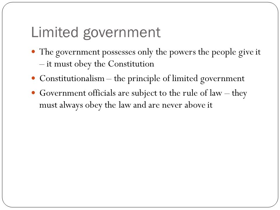 Limited government The government possesses only the powers the people give it – it must obey the Constitution Constitutionalism – the principle of limited government Government officials are subject to the rule of law – they must always obey the law and are never above it