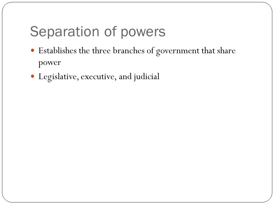 Separation of powers Establishes the three branches of government that share power Legislative, executive, and judicial