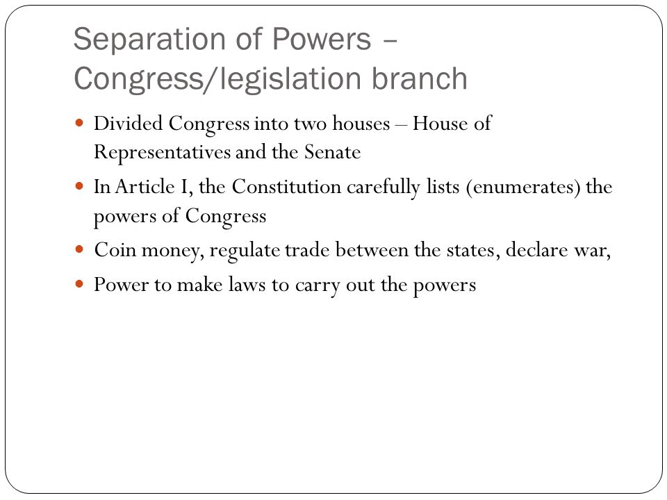 Separation of Powers – Congress/legislation branch Divided Congress into two houses – House of Representatives and the Senate In Article I, the Constitution carefully lists (enumerates) the powers of Congress Coin money, regulate trade between the states, declare war, Power to make laws to carry out the powers