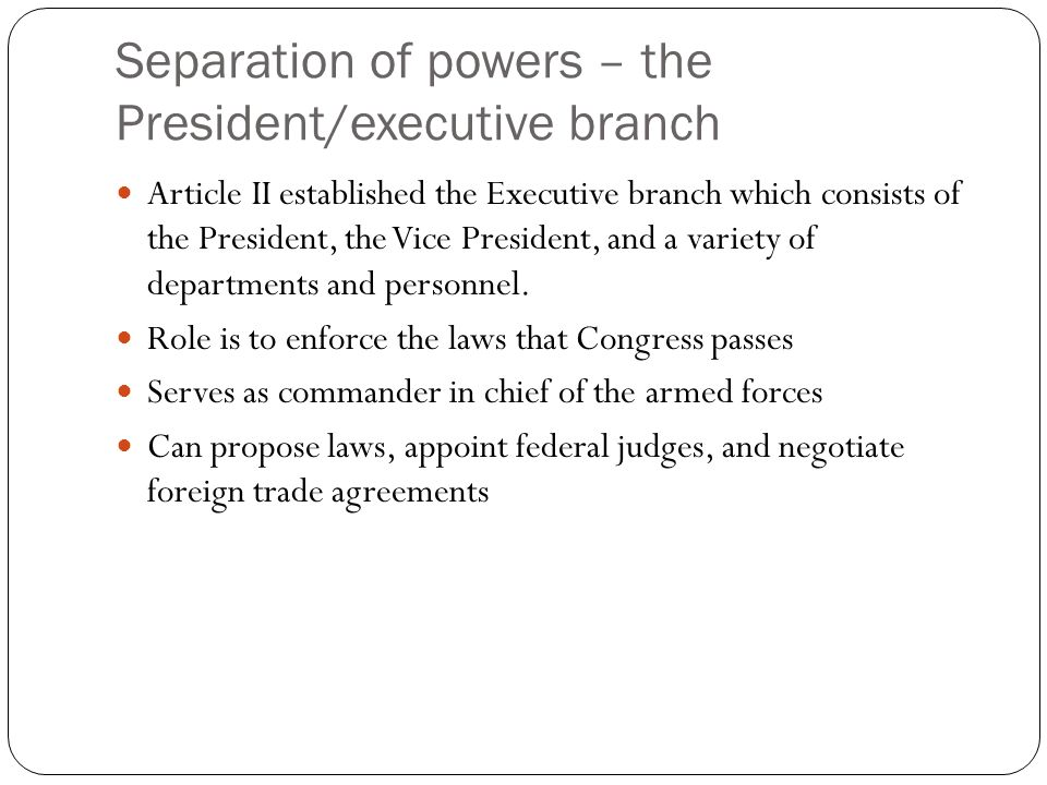 Separation of powers – the President/executive branch Article II established the Executive branch which consists of the President, the Vice President, and a variety of departments and personnel.