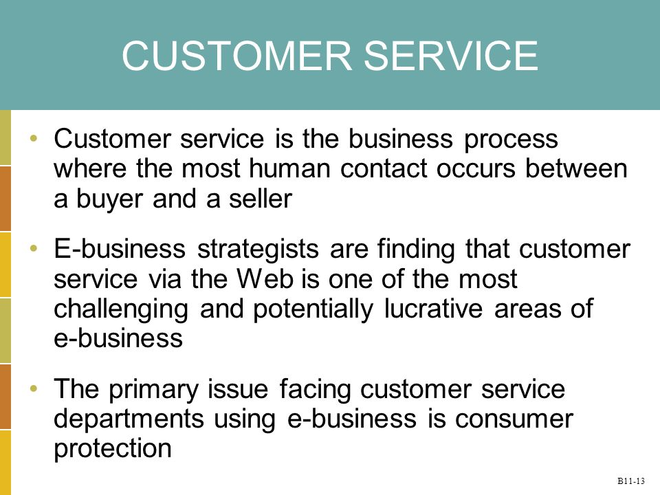 B11-13 CUSTOMER SERVICE Customer service is the business process where the most human contact occurs between a buyer and a seller E-business strategists are finding that customer service via the Web is one of the most challenging and potentially lucrative areas of e-business The primary issue facing customer service departments using e-business is consumer protection