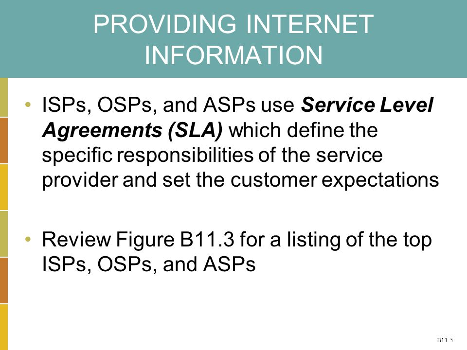 B11-5 PROVIDING INTERNET INFORMATION ISPs, OSPs, and ASPs use Service Level Agreements (SLA) which define the specific responsibilities of the service provider and set the customer expectations Review Figure B11.3 for a listing of the top ISPs, OSPs, and ASPs