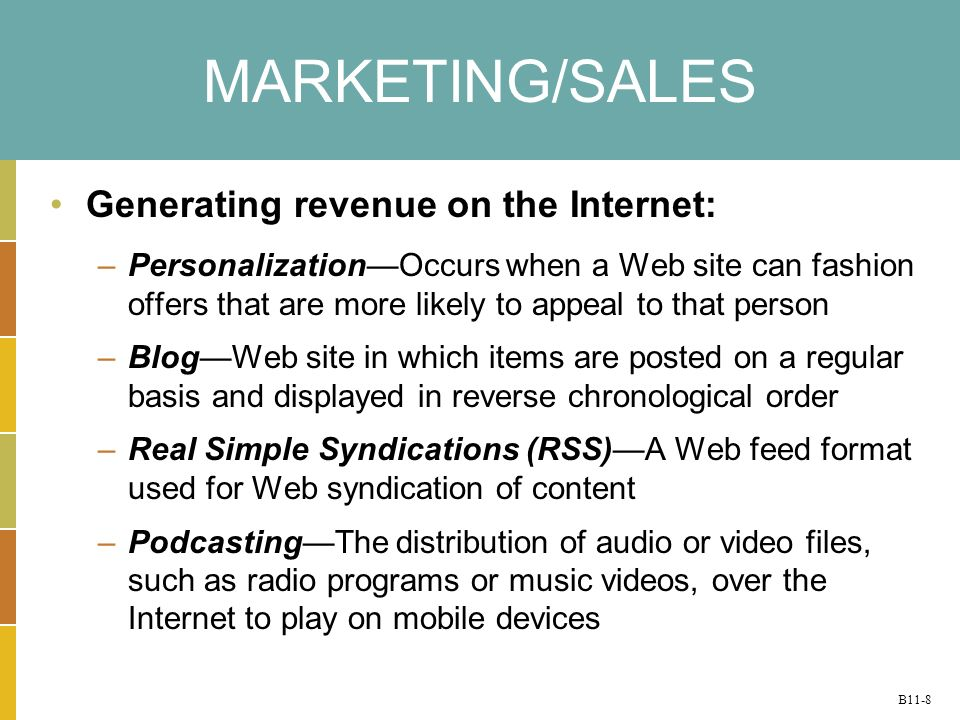 B11-8 MARKETING/SALES Generating revenue on the Internet: –Personalization—Occurs when a Web site can fashion offers that are more likely to appeal to that person –Blog—Web site in which items are posted on a regular basis and displayed in reverse chronological order –Real Simple Syndications (RSS)—A Web feed format used for Web syndication of content –Podcasting—The distribution of audio or video files, such as radio programs or music videos, over the Internet to play on mobile devices