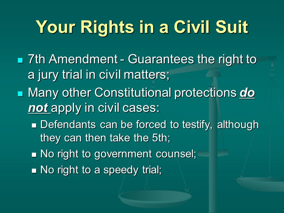Your Rights in a Civil Suit 7th Amendment - Guarantees the right to a jury trial in civil matters; 7th Amendment - Guarantees the right to a jury trial in civil matters; Many other Constitutional protections do not apply in civil cases: Many other Constitutional protections do not apply in civil cases: Defendants can be forced to testify, although they can then take the 5th; Defendants can be forced to testify, although they can then take the 5th; No right to government counsel; No right to government counsel; No right to a speedy trial; No right to a speedy trial;